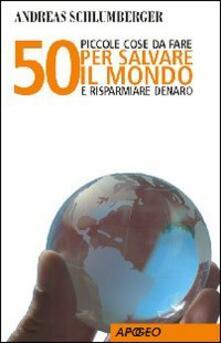 50 piccole cose da fare per salvare il mondo e risparmiare denaro - Andreas Schlumberger - copertina