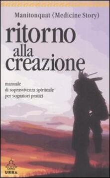 Ritorno alla creazione. Manuale di sopravvivenza spirituale per sognatori pratici - Manitonquat (Medicine Story) - copertina