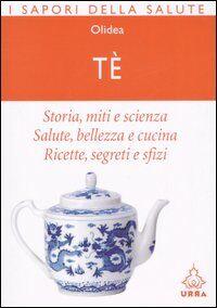 Tè. Storia, miti e scienza. Salute, bellezza e cucina. Ricette, segreti e sfizi