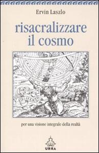 Risacralizzare il cosmo. Per una visione integrale della realtà - Ervin Laszlo - copertina