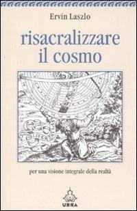 Risacralizzare il cosmo. Per una visione integrale della realtà - Laszlo Ervin - wuz.it