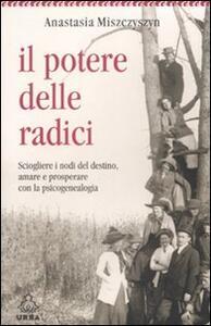 Il potere delle radici. Sciogliere i nodi del destino, amare e prosperare con la psicogenealogia - Anastasia Miszczyszyn Giannotti - copertina