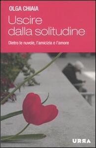 Uscire dalla solitudine. Dietro le nuvole, l'amicizia e l'amore - Olga Chiaia - copertina