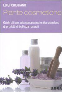 Piante cosmetiche. Guida all'uso, alla conoscenza e alla creazione di prodotti di bellezza naturali
