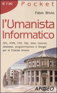 L' umanista informatico. XML, HTML, CSS, SQL, web, internet, database, programmazione e google per le scienze umane
