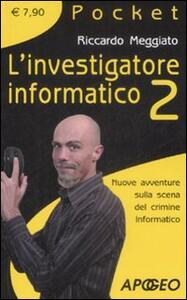 L' investigatore informatico 2. Nuove avventure sulla scena del crimine informatico - Riccardo Meggiato - copertina