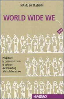 World wide we. Progettare la presenza in rete: le aziende dal marketing alla collaborazione - Mafe De Baggis - copertina