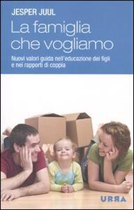 La famiglia che vogliamo. Nuovi valori guida nell'educazione dei figli e nei rapporti di coppia - Jesper Juul - copertina