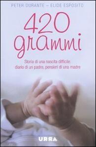 Quattrocentoventi grammi. Storia di una nascita difficile: diario di un padre, pensieri di una madre - Peter Durante,Elide Esposito - copertina