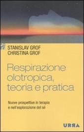 Respirazione olotropica, teoria e pratica. Nuove prospettive in terapia e nell'esplorazione del sé
