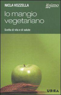 Io mangio vegetariano. L'alimentazione vegetariana, scelta di vita e di salute