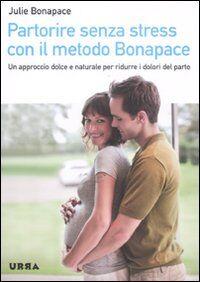 Partorire senza stress con il metodo Bonapace. Un approccio dolce e naturale per ridurre i dolori del parto