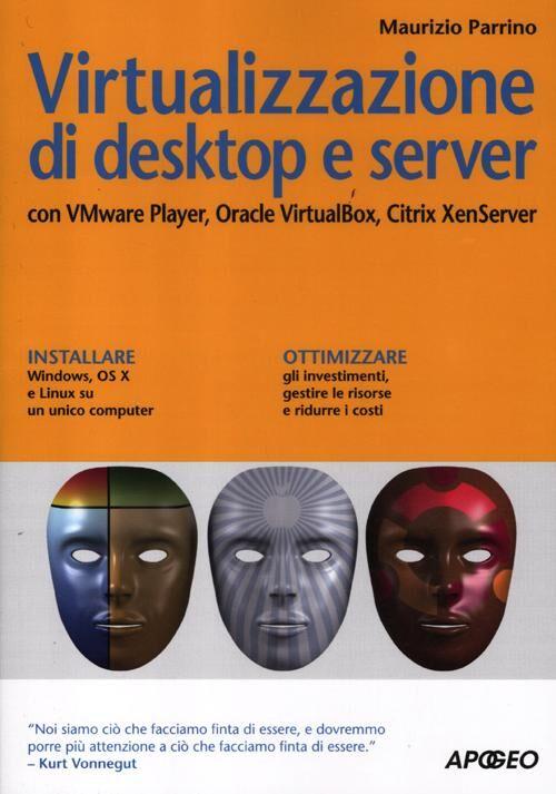 Virtualizzazione di desktop e server. Con VMare Player, Oracle Virtualbox, Citrix XenServer