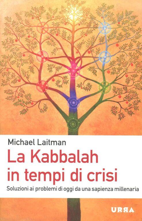 La Kabbalah in tempi di crisi. Soluzioni ai problemi di oggi da una sapienza millenaria