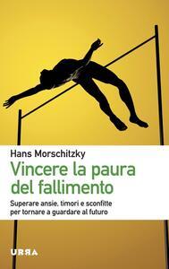 Vincere la paura del fallimento. Superare ansie, timori e sconfitte per tornare a guardare al futuro - Hans Morschitzky - copertina
