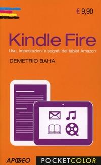 Kindle Fire. Uso, impostazioni e segreti del tablet Amazon - Baha Demetrio - wuz.it