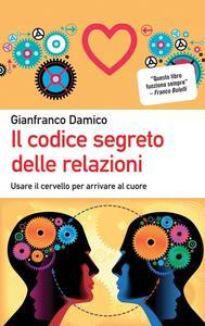 Il codice segreto delle relazioni. Usare il cervello per arrivare al cuore - Gianfranco Damico - copertina