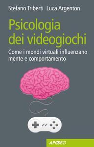 Psicologia dei videogiochi. Come i mondi virtuali influenzano mente e comportamento - Luca Argenton,Stefano Triberti - copertina