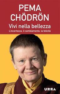 Vivi nella bellezza. L'incertezza, il cambiamento, la felicità - Pema Chödrön - copertina