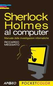 Sherlock Holmes al computer. Manuale delle investigazioni informatiche - Riccardo Meggiato - copertina