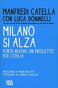 Milano si alza. Porta nuova, un progetto per l'Italia - Manfredi Catella,Luca Doninelli - copertina