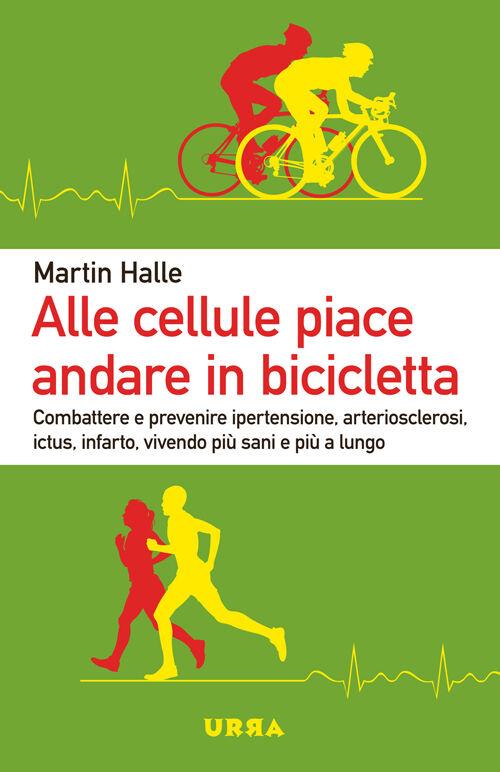 Alle cellule piace andare in bicicletta. Combattere e prevenire ipertensione, arteriosclerosi, ictus, infarto, vivendo più sani e più a lungo