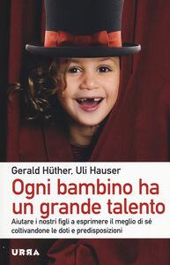 Libro Ogni bambino ha un grande talento. Aiutare i nostri figli a esprimere il meglio di sé coltivandone le doti e predisposizioni Gerald Hüther , Uli Hauser