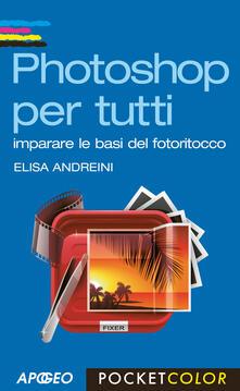 Photoshop per tutti. Imparare le basi del fotoritocco - Elisa Andreini - copertina