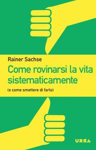 Libro Come rovinarsi la vita sistematicamente (e come smettere di farlo) Rainer Sachse