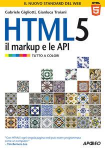 HTML 5. Il markup e le API - Gabriele Gigliotti,Gianluca Troiani - copertina