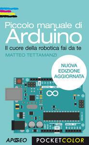 Piccolo manuale di Arduino. Il cuore della robotica fai da te - Matteo Tettamanzi - copertina