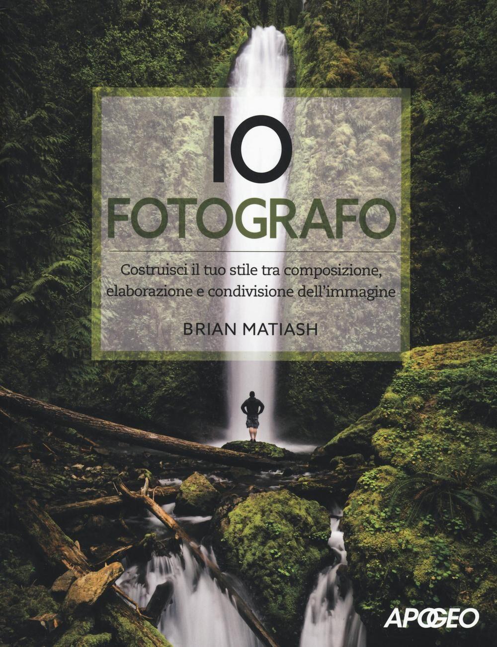 Io fotografo. Costruisci il tuo stile tra composizione, elaborazione e condivisione dell'immagine