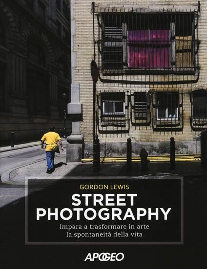 Street photography. Impara a trasformare in arte la spontaneità della vita - Gordon Lewis - copertina