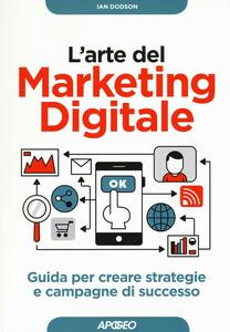 L' arte del marketing digitale. Guida per creare strategie e campagne di successo