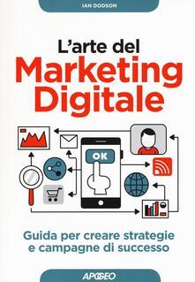 L' arte del marketing digitale. Guida per creare strategie e campagne di successo - Ian Dodson - copertina