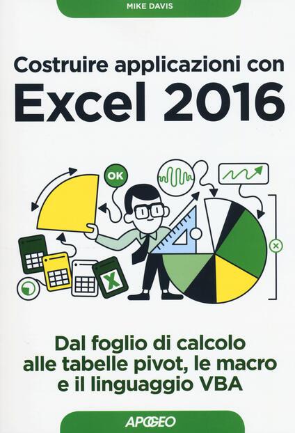 Costruire applicazioni con Excel 2016. Dal foglio di calcolo alle tabelle pivot, le macro e il linguaggio VBA - Mike Davis - copertina