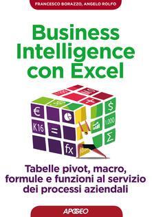 Business intelligence con Excel. Tabelle pivot, macro, formule e funzioni al servizio dei processi aziendali - Francesco Borazzo,Angelo Rolfo - copertina