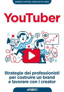 YouTuber. Strategie dei professionisti per costruire un brand e lavorare con i creator - Andrea Casturà,Annalisa Di Liddo - copertina