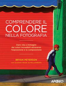 Comprendere il colore nella fotografia. Dare vita a immagini dai colori incredibili attraverso l'esposizione e la composizione - Bryan Peterson,Susana Heide Schellenberg - copertina