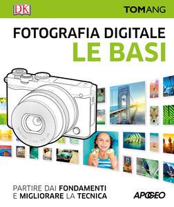 Fotografia digitale. Le basi. Partire dai fondamenti e migliorare la tecnica - Tom Ang - copertina