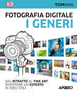 Fotografia digitale. I generi. Dal ritratto al fine art. Diventare un esperto in dieci stili - Tom Ang - copertina