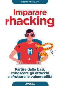 Imparare l'hacking. Partire dalle basi, conoscere gli attacchi e sfruttare le vulnerabilità - Riccardo Meggiato - copertina