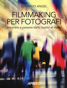 Filmmaking per fotografi. Imparare a passare dallo scatto al video - Eduardo Angel - copertina