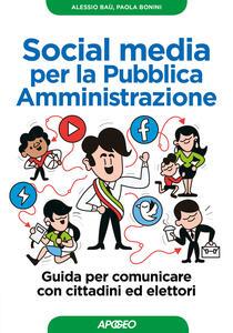 Social media per la pubblica amministrazione. Guida per comunicare con cittadini ed elettori - Alessio Baù,Paola Bonini - copertina