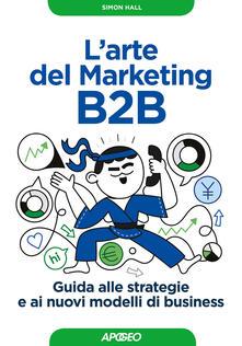 L' arte del marketing B2B. Guida alle strategie e ai nuovi modelli di business - Simon Hall - copertina