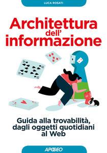 Architettura dell'informazione. Guida alla trovabilità, dagli oggetti quotidiani al web - Luca Rosati - copertina