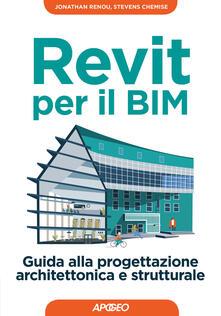 Revit per il BIM. Guida alla progettazione architettonica e strutturale - Stevens Chemise,Jonathan Renou - copertina