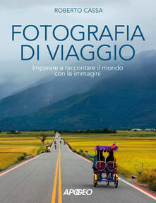 Fotografia di viaggio. Imparare a raccontare il mondo con le immagini - Roberto Cassa - copertina