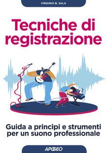 Tecniche di registrazione. Guida a principi e strumenti per un suono professionale - Virginio B. Sala - copertina