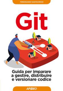 Git. Guida per imparare a gestire, distribuire e versionare codice - Ferdinando Santacroce - copertina
